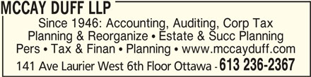 McCay Duff LLP (613-236-2367) - Display Ad - MCCAY DUFF LLPMCCAY DUFF LLP MCCAY DUFF LLP Since 1946: Accounting, Auditing, Corp Tax Planning & Reorganize  Estate & Succ Planning Pers  Tax & Finan  Planning  www.mccayduff.com 613 236-2367 141 Ave Laurier West 6th Floor Ottawa -