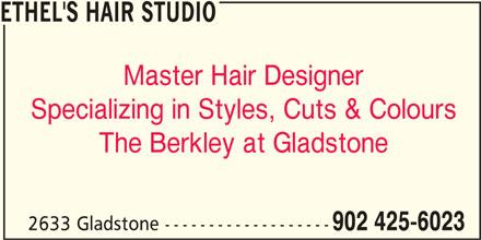 Ethel's Hair Studio (902-425-6023) - Display Ad - ETHEL'S HAIR STUDIO Master Hair Designer Specializing in Styles, Cuts & Colours The Berkley at Gladstone 2633 Gladstone ------------------- 902 425-6023