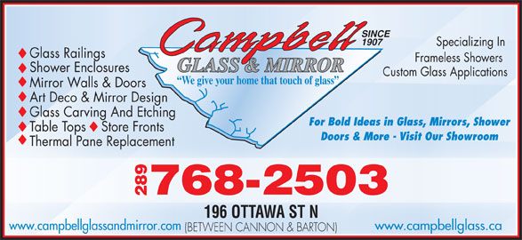 Campbell Glass & Mirror (905-545-1222) - Display Ad - SINCE 1907 Specializing In Glass Railings Frameless Sh owers GLASS & MIRROR Shower Enclosures Custom Glass Applications We give your home that touch of glass Mirror Walls & Doors Art Deco & Mirror Design Glass Carving And Etching For Bold Ideas in Glass, Mirrors, Shower Table Tops    Store Fronts Doors & More - Visit Our ShowroomOur ShowroomDoors & More - Visit Thermal Pane ReplacementcementThermal Pane Repla -2503 289768 196 OTTAWA ST N www.campbellglass.cawww.campbellglassandmirror.com (BETWEEN CANNON & BARTON)