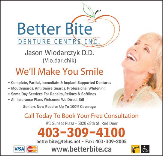 Better Bite Denture Centre Inc (403-309-4100) - Display Ad - Complete, Partial, Immediate & Implant Supported Dentures Mouthguards, Anti Snore Guards, Professional Whitening Same Day Services For Repairs, Relines & Softlines All Insurance Plans Welcome: We Direct Bill Better Bite Jason Wlodarczyk D.D. (Vlo.dar.chik) We ll Make You Smile Seniors Now Receive Up To 100% Coverage Call Today To Book Your Free Consultation #1 Sunset Plaza - 5020 68th St. Red Deer 403-309-4100 www.betterbite.ca