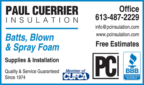 Paul Cuerrier Insulation Ltd (613-487-2229) - Display Ad - Office PAUL CUERRIER 613-487-2229 INSULATION www.pcinsulation.com Batts, Blown Free Estimates & Spray Foam Supplies & Installation Member of Quality & Service Guaranteed Since 1974