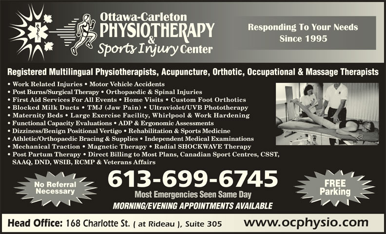 Ottawa Carleton Physiotherapy & Sports Injury Center (613-789-0015) - Display Ad - Registered Multilingual Physiotherapists, Acupuncture, Orthotic, Occupational & Massage Therapists Work Related Injuries   Motor Vehicle Accidents Post Burns/Surgical Therapy   Orthopaedic & Spinal Injuries First Aid Services For All Events   Home Visits   Custom Foot Orthotics Blocked Milk Ducts   TMJ (Jaw Pain) Ultraviolet/UVB Phototherapy Maternity Beds   Large Exercise Facility, Whirlpool & Work Hardening Functional Capacity Evaluations   ADP & Ergonomic Assessments Post Partum Therapy   Direct Billing to Most Plans, Canadian Sport Centres, CSST, SAAQ, DND, WSIB, RCMP & Veterans Affairs FREE 613-699-6745 No Referral Necessary Parking Most Emergencies Seen Same Day MORNING/EVENING APPOINTMENTS AVAILABLE www.ocphysio.comwww.ocphysio.com Head Office: 168 Charlotte St. ( at Rideau ), Suite 305 Head Office: 168 Charlotte St. ( at Rideau ), Suite 305 Dizziness/Benign Positional Vertigo   Rehabilitation & Sports Medicine Athletic/Orthopaedic Bracing & Supplies   Independent Medical Examinations Mechanical Traction   Magnetic Therapy   Radial SHOCKWAVE Therapy