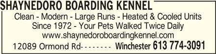 Shaynedoro Boarding Kennel (613-774-3091) - Display Ad - SHAYNEDORO BOARDING KENNELSHAYNEDORO BOARDING KENNEL SHAYNEDORO BOARDING KENNEL Clean - Modern - Large Runs - Heated & Cooled Units Since 1972 - Your Pets Walked Twice Daily www.shaynedoroboardingkennel.com Winchester 613 774-3091 12089 Ormond Rd--------