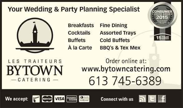 Bytown Catering (613-745-6389) - Display Ad - Connect with us Your Wedding & Party Planning Specialist Breakfasts Fine Dining Cocktails Assorted Trays Buffets Cold Buffets À la Carte BBQ's & Tex Mex Order online at: www.bytowncatering.com 613 745-6389 We accept: