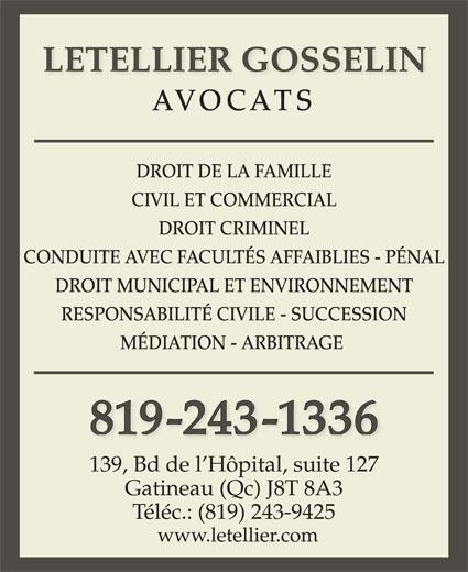 Letellier Gosselin (819-243-1336) - Annonce illustrée======= - DROIT MUNICIPAL ET ENVIRONNEMENT RESPONSABILITÉ CIVILE - SUCCESSION MÉDIATION - ARBITRAGE 819-243-1336 139, Bd de l Hôpital, suite 127 Gatineau (Qc) J8T 8A3 Téléc.: (819) 243-9425 www.letellier.com LETELLIER GOSSELIN AVOCATS DROIT DE LA FAMILLE CIVIL ET COMMERCIAL DROIT CRIMINEL CONDUITE AVEC FACULTÉS AFFAIBLIES - PÉNAL