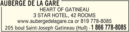 Auberge de la Gare (1-866-778-8085) - Display Ad - AUBERGE DE LA GARE HEART OF GATINEAU 3 STAR HOTEL, 42 ROOMS www.aubergedelagare.ca or 819 778-8085 205 boul Saint-Joseph Gatineau (Hull) - 1 866 778-8085 AUBERGE DE LA GARE