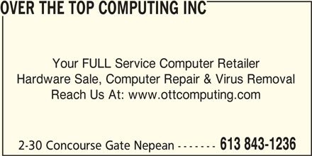 Over The Top Computing Inc (613-843-1236) - Display Ad - 2-30 Concourse Gate Nepean ------- OVER THE TOP COMPUTING INC Your FULL Service Computer Retailer Hardware Sale, Computer Repair & Virus Removal Reach Us At: www.ottcomputing.com 613 843-1236