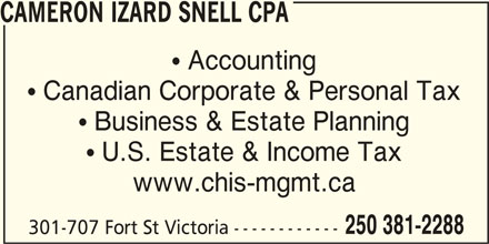 Cameron Izard Snell Chartered Professional Accountant (250-381-2288) - Display Ad -  Accounting  Canadian Corporate & Personal Tax  Business & Estate Planning  U.S. Estate & Income Tax www.chis-mgmt.ca 250 381-2288 301-707 Fort St Victoria ------------ CAMERON IZARD SNELL CPA