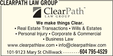 ClearPath Law Group (604-795-4529) - Display Ad - CLEARPATH LAW GROUP We make things Clear.  Real Estate Transactions  Wills & Estates  Personal Injury  Corporate & Commercial  Business Law 604 795-4529 101-9123 Mary St Chilliwack --------
