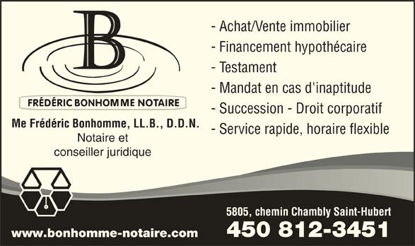 Notaire Fréderic Bonhomme (450-812-3451) - Annonce illustrée======= - - Achat/Vente immobilier - Financement hypothécaire - Testament - Mandat en cas d'inaptitude - Succession - Droit corporatif Me Frédéric Bonhomme, LL.B., D.D.N. - Service rapide, horaire flexible Notaire et conseiller juridique 5805, chemin Chambly Saint-Hubert 450 812-3451 www.bonhomme-notaire.com