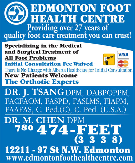 Edmonton Foot Health Centre (780-474-3338) - Display Ad - New Patients Welcome The Orthotic Experts DPM, DABPOPPM, FACFAOM, FASPD, FASLMS, FIAPM, FAAFAS, C. Ped.(C), C. Ped. (U.S.A.) 333 12211 - 97 St N.W. Edmonton www.edmontonfoothealthcentre.com EDMONTON FOOT HEALTH CENTRE Providing over 27 years of quality foot care treatment you can trust! Specializing in the Medical and Surgical Treatment of All Foot Problems Initial Consultation Fee Waived There is No Charge with Alberta Healthcare for Initial Consultation