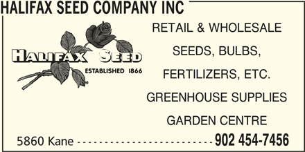 Halifax Seed Company Inc (902-454-7456) - Display Ad - HALIFAX SEED COMPANY INC RETAIL & WHOLESALE SEEDS, BULBS, FERTILIZERS, ETC. GREENHOUSE SUPPLIES GARDEN CENTRE 5860 Kane ------------------------- 902 454-7456