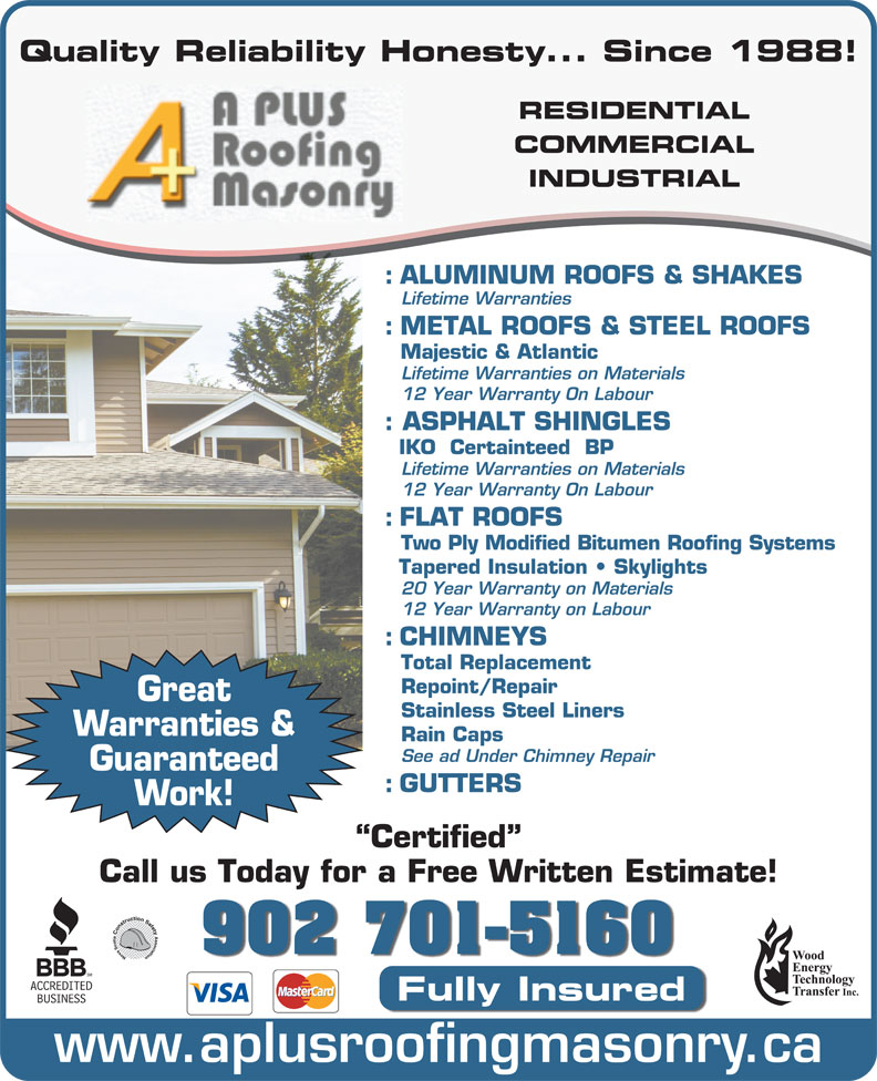 A-Plus Roofing & Masonry Ltd (902-463-8060) - Display Ad - Tapered Insulation   Skylights 20 Year Warranty on Materials 12 Year Warranty on Labour : CHIMNEYS Total Replacement Repoint/Repair Great Stainless Steel Liners Warranties & Rain Caps See ad Under Chimney Repair Guaranteed : GUTTERS Work! Certified Call us Today for a Free Written Estimate! 902 701-5160 Fully Insured www.aplusroofingmasonry.ca Quality Reliability Honesty... Since 1988! RESIDENTIAL COMMERCIAL INDUSTRIAL : ALUMINUM ROOFS & SHAKES Lifetime Warranties : METAL ROOFS & STEEL ROOFS Majestic & Atlantic Lifetime Warranties on Materials 12 Year Warranty On Labour : ASPHALT SHINGLES IKO  Certainteed  BP Lifetime Warranties on Materials 12 Year Warranty On Labour : FLAT ROOFS Two Ply Modified Bitumen Roofing Systems