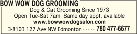 Bow Wow Dog Grooming (780-477-6677) - Display Ad - BOW WOW DOG GROOMING BOW WOW DOG GROOMING Dog & Cat Grooming Since 1973 Open Tue-Sat 7am. Same day appt. available www.bowwowdogsalon.com 780 477-6677 3-8103 127 Ave NW Edmonton ----- BOW WOW DOG GROOMING BOW WOW DOG GROOMING Dog & Cat Grooming Since 1973 Open Tue-Sat 7am. Same day appt. available www.bowwowdogsalon.com 780 477-6677 3-8103 127 Ave NW Edmonton -----