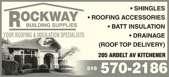 Rockway Building Supplies (519-570-2186) - Display Ad - 205 ARDELT AV KITCHENER 519519 570-2186 (ROOF TOP DELIVERY) SHINGLES ROOFING ACCESSORIES BATT INSULATION YOUR ROOFING & INSULATION SPECIALISTSYOUR ROOFING & INSULATION SPECIALISTSSTSSPECIALIN IONSULAT & I ROOFINGYOUR DRAINAGE (ROOF TOP DELIVERY) 205 ARDELT AV KITCHENER 519519 570-2186 SHINGLES ROOFING ACCESSORIES BATT INSULATION YOUR ROOFING & INSULATION SPECIALISTSYOUR ROOFING & INSULATION SPECIALISTSSTSSPECIALIN IONSULAT & I ROOFINGYOUR DRAINAGE
