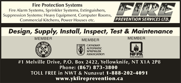 Fire Prevention Services Ltd (867-873-3800) - Display Ad - Fire Protection Systems Fire Alarm Systems, Sprinkler Systems, Extinguishers, Suppression Systems: Heavy Equipment, Computer Rooms, Commercial Kitchens, Power Houses etc. Design, Supply, Install, Inspect, Test & Maintenance MEMBER MEMBER #1 Melville Drive, P.O. Box 2422, Yellowknife, NT X1A 2P8 Phone: (867) 873-3800 TOLL FREE in NWT & Nunavut 1-888-202-4091 www.ykfireprevention.ca