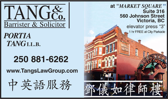 Tang & Co Barrister & Solicitor (250-881-6262) - Display Ad - at MARKETSQUARE & Suite316 560 Johnson Street TANG Co. Victoria,BC Barrister&Solicitor elevatorpress 3 1 hr FREE at City Parkade PORTIA TANG LL.B. 250881-6262 www.TangsLawGroup.com