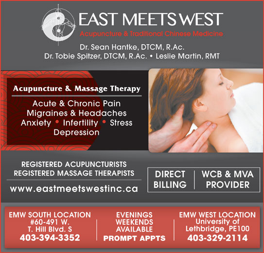 East Meets West (403-394-3352) - Display Ad - Dr. Sean Hantke, DTCM, R.Ac. Dr. Tobie Spitzer, DTCM, R.Ac.   Leslie Martin, RMT Acupuncture & Massage Therapy Acute & Chronic Pain Migraines & Headaches Anxiety   Infertility   Stress Depression REGISTERED ACUPUNCTURISTS REGISTERED MASSAGE THERAPISTS WCB & MVADIRECT PROVIDERBILLING www.eastmeetswestinc.ca EMW SOUTH LOCATION EMW WEST LOCATION EVENINGS University of #60-491 W. WEEKENDS Lethbridge, PE100 T. Hill Blvd. S AVAILABLE 403-394-3352 PROMPT APPTS 403-329-2114