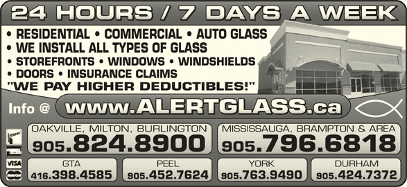 "Alert Glass 24/7 Auto, Residential, Commercial (905-824-8900) - Display Ad - 24 HOURS / 7 DAYS A WEEK24 HOURS / 7 DAYS A WEEK RESIDENTIAL   COMMERCIAL   AUTO GLASSASS WE INSTALL ALL TYPES OF GLASS STOREFRONTS   WINDOWS   WINDSHIELDSS DOORS   INSURANCE CLAIMS ""WE PAY HIGHER DEDUCTIBLES!""!"" OAKVILLE, MILTON, BURLINGTON MISSISSAUGA, BRAMPTON & AREAVILLE, MILTON, BURLINGTONSISSAUGA, BRAMPTON & AREA 905.824.8900 905.796.6818905.824.8900 905.796.6818 GTA PEEL YORK DURHAM PEEL YORK 416.398.4585 905.452.7624 905.763.9490 905.424.7372.398.4585 905.452.7624.763.9490.424.7372"