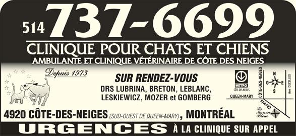 Ambulante et Clinique Vétérinaire de Côte des Neiges Clinique pour Chats et Chiens (514-737-6699) - Annonce illustrée======= - 514514 CLINIQUE POUR CHATS ET CHIENSCLINIQUE POUR CHATS ET CHIENS AMBULANTE ET CLINIQUE VÉTÉRINAIRE DE CÔTE DES NEIGESAMBULANTE ET CLINIQUE VÉTÉRINAIRE DE CÔTE DES NEIGES Depuis 1973Depuis 1973 SUR RENDEZ-VOUSSUR RENDEZ-VOUS CELLES DRS LUBRINA, BRETON, LEBLANC,DRS LUBRINA, BRETON, LEBLANC, Ave  DECELLESAve  DE LESKIEWICZ, MOZER et GOMBERGLESKIEWICZ, MOZER et GOMBERG 4920 CÔTE-DES-NEIGES (SUD-OUEST DE QUEEN-MARY) , MONTRÉAL4920 CÔTE-DES-NEIGES (SUD-OUEST DE QUEEN-MARY, MONTRÉAL À LA CLINIQUE SUR APPEL URGENCES
