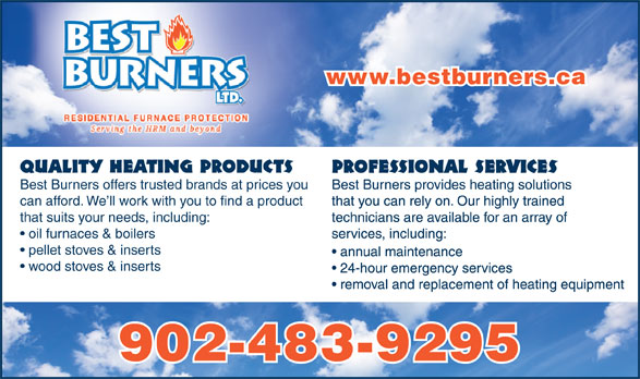 Best Burners Ltd (902-483-9295) - Display Ad - www.bestburners.ca Quality Heating Products Best Burners offers trusted brands at prices you can afford. We ll work with you to find a product that suits your needs, including: oil furnaces & boilers pellet stoves & inserts wood stoves & inserts 902-483-9295