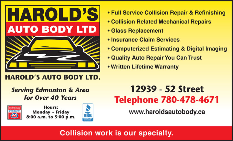 Harold's Auto Body Ltd (780-478-4671) - Display Ad - Quality Auto Repair You Can Trust Written Lifetime Warranty Serving Edmonton & Area 12939 - 52 Street for Over 40 Years Telephone 780-478-4671 Hours: Monday ~ Friday www.haroldsautobody.ca 8:00 a.m. to 5:00 p.m. Collision work is our specialty. Computerized Estimating & Digital Imaging Full Service Collision Repair & Refinishing Collision Related Mechanical Repairs Glass Replacement Insurance Claim Services