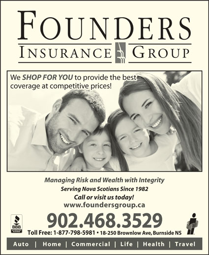 Founders Insurance Group Inc (902-468-3529) - Display Ad - 18-250 Brownlow Ave, Burnside NS Auto Home Commercial Life Health Travel We SHOP FOR YOU to provide the bestWe SHOP FOR YOUto provide the best coverage at competitive prices!coverage at competitive prices! Managing Risk and Wealth with Integrity Serving Nova Scotians Since 1982 Call or visit us today! www.foundersgroup.ca 902.468.3529 Toll Free: 1-877-798-5981