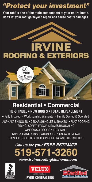Irvine Contracting Inc (519-571-3260) - Display Ad - Protect your investment Your roof is one of the main components of your entire home. Don t let your roof go beyond repair and cause costly damages. ROOFING & EXTERIORS K.C. Irvine Over 40 years Experience Residential   Commercial RE-SHINGLE   NEW ROOFS   TOTAL REPLACEMENT Fully Insured  Workmanship Warranty  Family Owned & Operated ASPHALT SHINGLES   CEDAR SHINGLES & SHAKES    FLAT ROOFING SIDING, SOFFIT, FASCIA & EAVESTROUGHING WINDOWS & DOORS   DRYWALL TAPE & SAND   INSULATION   ICE & SNOW REMOVAL SKYLIGHTS   LEAFGUARD   INSURED & WSIB REGISTERED Call us for your FREE ESTIMATE 519-571-3260 www.irvineroofingkitchener.com certified installer IRVINE CONTRACTING