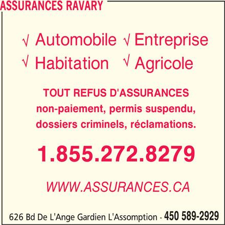 Assurances Ravary (450-589-2929) - Annonce illustrée======= - HabitationAgricole AutomobileEntreprise non-paiement, permis suspendu, TOUT REFUS D'ASSURANCES ASSURANCES RAVARY 1.855.272.8279 WWW.ASSURANCES.CA 450 589-2929 dossiers criminels, réclamations. 626 Bd De L'Ange Gardien L'Assomption -