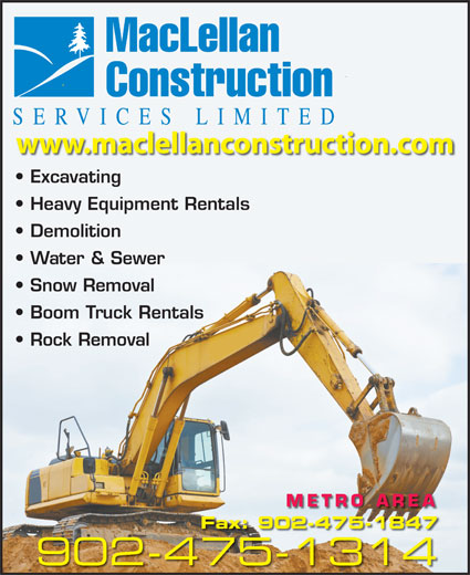 MacLellan Construction Services Limited (902-475-1314) - Display Ad - Construction SER VICES LIMITED wwww.maclellancconstruction.ccom Excavating Heavy Equipment Rentals Demolition Water & Sewer Snow Removal Boom Truck Rentals Rock Removal METRO AREA Fax: 902-475-1847 902-475-13144751314 MacLellan MacLellan Construction SER VICES LIMITED wwww.maclellancconstruction.ccom Excavating Heavy Equipment Rentals Demolition Water & Sewer Snow Removal Boom Truck Rentals Rock Removal METRO AREA Fax: 902-475-1847 902-475-13144751314