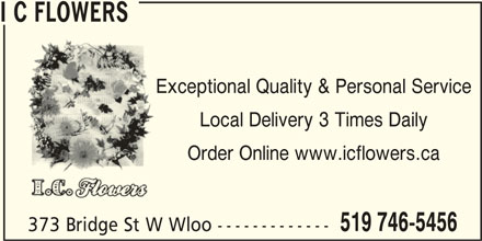 I C Flowers (519-746-5456) - Display Ad - I C FLOWERS Exceptional Quality & Personal Service Local Delivery 3 Times Daily Order Online www.icflowers.ca 519 746-5456 373 Bridge St W Wloo -------------