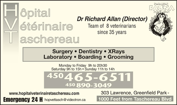 Taschereau Veterinarian Hospital (450-465-6511) - Display Ad - Dr Richard Allan (Director) Team of  8 veterinarians since 35 years Surgery   Dentistry   XRays Laboratory   Boarding   Grooming Monday to Friday  9h to 20h30 Saturday 9h to 15h   Sunday 11h to 14h 450 890-3049 www.hopitalveterinairetaschereau.com 1000 Feet from Taschereau Blvd Emergency 24 H