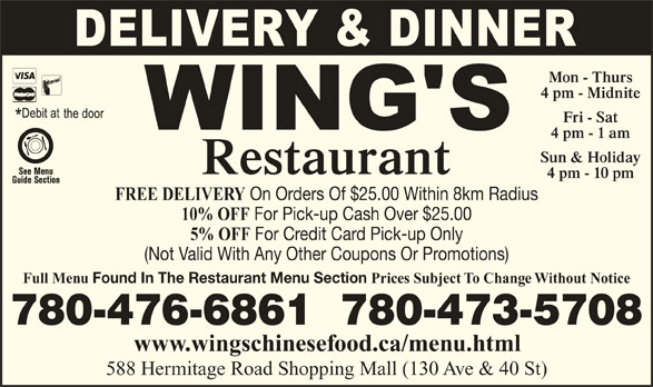 Wing's Restaurant Ltd (780-473-5708) - Display Ad - Mon - Thurs 4 pm - Midnite Fri - Sat 4 pm - 1 am Sun & Holiday Restaurant 4 pm - 10 pm FREE DELIVERY On Orders Of $25.00 Within 8km Radius 10% OFF For Pick-up Cash Over $25.00 5% OFF (Not Valid With Any Other Coupons Or Promotions) Full Menu Found In The Restaurant Menu Section Prices Subject To Change Without Notice 780-476-6861  780-473-5708 www.wingschinesefood.ca/menu.html 588 Hermitage Road Shopping Mall (130 Ave & 40 St) For Credit Card Pick-up Only