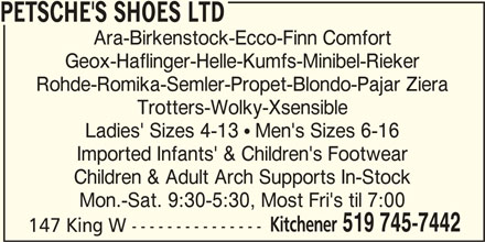 Petsche's Shoes Ltd (519-745-7442) - Display Ad - PETSCHE'S SHOES LTD Ara-Birkenstock-Ecco-Finn Comfort Geox-Haflinger-Helle-Kumfs-Minibel-Rieker Rohde-Romika-Semler-Propet-Blondo-Pajar Ziera Trotters-Wolky-Xsensible Ladies' Sizes 4-13  Men's Sizes 6-16 Imported Infants' & Children's Footwear Children & Adult Arch Supports In-Stock Mon.-Sat. 9:30-5:30, Most Fri's til 7:00 Kitchener 519 745-7442 147 King W ---------------