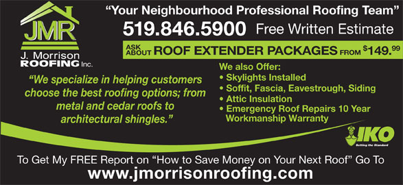 J Morrison Roofing (519-846-5900) - Display Ad - Your Neighbourhood Professional Roofing Team ASK Free Written Estimate 519.846.5900 99 ROOF EXTENDER PACKAGES FROM 149. ABOUT Inc. We also Offer: Skylights Installed We specialize in helping customers Soffit, Fascia, Eavestrough, Siding choose the best roofing options; from Attic Insulation metal and cedar roofs to Emergency Roof Repairs 10 Year Workmanship Warranty architectural shingles. Setting the Standard To Get My FREE Report on  How to Save Money on Your Next Roof  Go To www.jmorrisonroofing.com