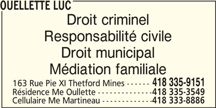 Ouellette Luc (418-335-9151) - Annonce illustrée======= - Droit municipal Médiation familiale 418 335-9151 163 Rue Pie XI Thetford Mines ------ Résidence Me Oullette -------------- 418 335-3549 418 333-8886 Cellulaire Me Martineau ------------- OUELLETTE LUC Droit criminel Responsabilité civile