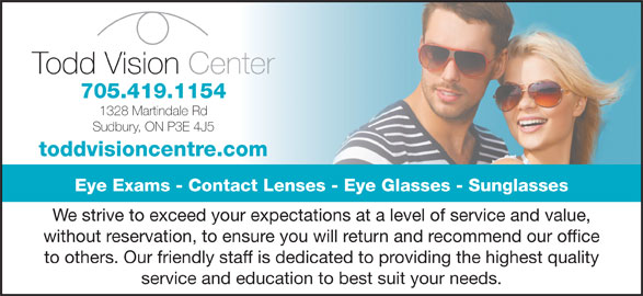 Todd Vision Centre (705-522-8120) - Display Ad - without reservation, to ensure you will return and recommend our office to others. Our friendly staff is dedicated to providing the highest quality service and education to best suit your needs. We strive to exceed your expectations at a level of service and value, Todd Vision Centernter 705.419.1154 1328 Martindale Rd Sudbury, ON P3E 4J5 toddvisioncentre.com Eye Exams - Contact Lenses - Eye Glasses - Sunglasses