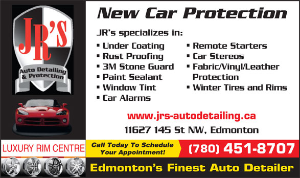 JR's Auto Detailing (780-451-8707) - Display Ad - -- Car Alarms www.jrs-autodetailing.ca 11627 145 St NW, Edmonton Call Today To Schedule LUXURY RIM CENTRE (780) 451-8707 Your Appointment! Edmonton s Finest Auto Detailer New Car Protection JR s specializes in: Remote Starters Under Coating -- Car Stereos Rust Proofing -- Fabric/Vinyl/Leather 3M Stone Guard -- Protection Paint Sealant Winter Tires and Rims Window Tint