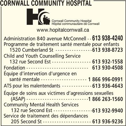 Cornwall Community Hospital / Hôpital Communautaire de Cornwall (613-938-4240) - Annonce illustrée======= - CORNWALL COMMUNITY HOSPITAL www.hopitalcornwall.ca Administration 840 avenue McConnell -- 613 938-4240 Programme de traitement santé mentale pour enfants 1520 Cumberland St ---------------- 613 938-8723 Child and Youth Counselling Service 132 rue Second Est ----------------- 613 932-1558 Fondation --------------------------- 613 930-4508 Équipe d intervetion d urgence en santé mentale -------------------- 1 866 996-0991 ATS pour les malentendants ------------- 613 936-4643 Équipe de soins aux victimes d agressions sexuelles (ASAP) --------------------------- 1 866 263-1560 Community Mental Health Services 132 rue Second Est ----------------- 613 932-9940 Service de traitement des dépendances 205 Second St --------------------- 613 936-9236