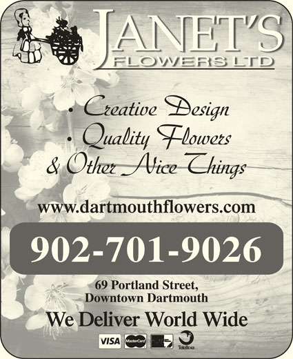 Janet's Flowers Ltd (902-463-9484) - Display Ad - Creative Design Quality Flowers & Other Nice Things www.dartmouthflowers.comwww.dartmouthflowers.com 902-701-9026 Downtown DartmouthDowntown Dartmouth We Deliver World WideWe Deliver World Wide 69 Portland Street,69 Portland Street,