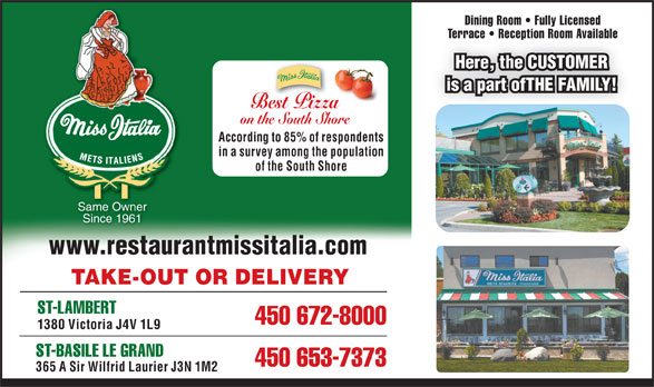 Miss Italia (450-672-8000) - Display Ad - Dining Room   Fully Licensed Terrace   Reception Room AvailableTerrace   Reception Room Available Here, the CUSTOMER is a part ofTHE FAMILY! Best Pizza on the South Shore According to 85% of respondents in a survey among the population of the South Shore Same Owner Since 1961 www.restaurantmissitalia.com TAKE-OUT OR DELIVERY ST-LAMBERT 450 672-8000 1380 Victoria J4V 1L9 ST-BASILE LE GRAND 450 653-7373 365 A Sir Wilfrid Laurier J3N 1M2