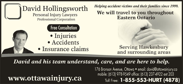 Hollingsworth David (613-978-9549) - Display Ad - We will travel to you throughout l travel to you throughout Personal Injury Lawyers Eastern OntarioEastern Ontario Professional Corporation Free Consultation Injuries Accidents Serving HawkesburyServing Hawkesbury Insurance claims and surrounding areasand surrounding areas David and his team understand, care, and are here to help. mobile: (613) 978-9549 office: (613) 237-4922 ext 203 www.ottawainjury.ca Toll Free: 1-855-553-HURT (4878)