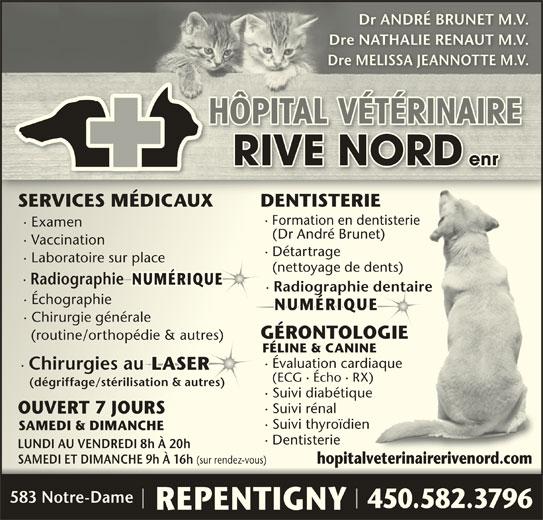 Hôpital Vétérinaire Rive-Nord (450-582-3796) - Annonce illustrée======= - Dr ANDRÉ BRUNET M.V.Dr ANDRÉ BRUNET M.V. Dre NATHALIE RENAUT M.V.Dre NATHALIE RENAUT M.V. Dre MELISSA JEANNOTTE M.V.Dre MELISSA JEANNOTTE M.V. HÔPITAL VÉTÉRINAIREHÔPITAL VÉTÉRINAIRE RIVE NORD enrRIVE NORD enr SERVICES MÉDICAUX DENTISTERIESERVICES MÉDICAUX DENTISTERIE · Formation en dentisterie ormation en dentisterie · Examenxamen (Dr André Brunet)(Dr André Brunet) · Vaccinationaccination · Détartrageétartrage · Laboratoire sur placeaboratoire sur place (nettoyage de dents)(nettoyage de dents) · RadiographieRadiographie NUMÉRIQUE  NUMÉRIQUE · Radiographie dentaire · Échographiechographie NUMÉRIQUE  NUMÉRIQUE · Chirurgie généralehirurgie générale GÉRONTOLOGIEGÉRONTOLOGIE (routine/orthopédie & autres) (routine/orthopédie & autres) FÉLINE & CANINEFÉLINE & CANINE · Évaluation cardiaquevaluation cardiaque · Chirurgies au LASERLASER (ECG · Écho · RX)(ECG · Écho · RX) (dégriffage/stérilisation & autres)(dégriffage/stérilisation & autres) · Suivi diabétiqueuivi diabétique · Suivi rénaluivi rénal OUVERT 7 JOURSOUVERT 7 JOURS · Suivi thyroïdienuivi thyroïdien SAMEDI & DIMANCHESAMEDI & DIMANCHE · Dentisterieentisterie LUNDI AU VENDREDI 8h À 20hLUNDI AU VENDREDI 8h À 20h SAMEDI ET DIMANCHE 9h À 16h (sur rendez-vous) SAMEDI ET DIMANCHE 9h À 16h (sur rendez-vous) hopitalveterinairerivenord.com hopitalveterinairerivenord.com 583 Notre-Dame 450.582.3796450.582.3796 REPENTIGNY
