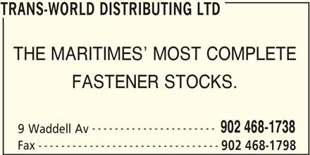 Trans-World Distributing Ltd (902-468-1738) - Display Ad - THE MARITIMES  MOST COMPLETE FASTENER STOCKS. ---------------------- 902 468-1738 9 Waddell Av -------------------------------- Fax 902 468-1798 TRANS-WORLD DISTRIBUTING LTD TRANS-WORLD DISTRIBUTING LTD