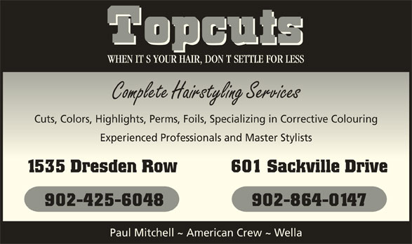 Topcuts Salons (902-425-6048) - Display Ad - Complete Hairstyling ServicesComplete Hairstyling Services Cuts, Colors, Highlights, Perms, Foils, Specializing in Corrective ColouringCuts, Colors, Highlights, Perms, Foils, Specializing in Corrective Colouring Experienced Professionals and Master StylistsExperienced Professionals and Master Stylists 1535 Dresden Row 601 Sackville Drive1535 Dresden Row 601 Sackville Drive 902-425-6048 902-864-0147 Paul Mitchell ~ American Crew ~ Wella