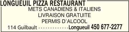 Longueuil Pizza Restaurant (450-677-2277) - Annonce illustrée======= - METS CANADIENS & ITALIENS LIVRAISON GRATUITE PERMIS D ALCOOL Longueuil 450 677-2277 114 Guilbault ------------- LONGUEUIL PIZZA RESTAURANTLONGUEUIL PIZZA RESTAURANT LONGUEUIL PIZZA RESTAURANT