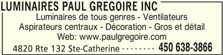 Luminaires Paul Grégoire Inc (450-638-3866) - Annonce illustrée======= - Aspirateurs centraux - Décoration - Gros et détail Web: www.paulgregoire.com -------- 450 638-3866 4820 Rte 132 Ste-Catherine LUMINAIRES PAUL GREGOIRE INC LUMINAIRES PAUL GREGOIRE INC Luminaires de tous genres - Ventilateurs