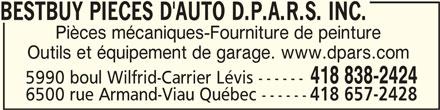 Bestbuy Pièces d'auto D.P.A.R.S.inc. (418-838-2424) - Annonce illustrée======= - BESTBUY PIECES D'AUTO D.P.A.R.S. INC. BESTBUY PIECES D'AUTO D.P.A.R.S. INC. Pièces mécaniques-Fourniture de peinture Outils et équipement de garage. www.dpars.com 418 838-2424 5990 boul Wilfrid-Carrier Lévis ------ 6500 rue Armand-Viau Québec ------ 418 657-2428 BESTBUY PIECES D'AUTO D.P.A.R.S. INC.