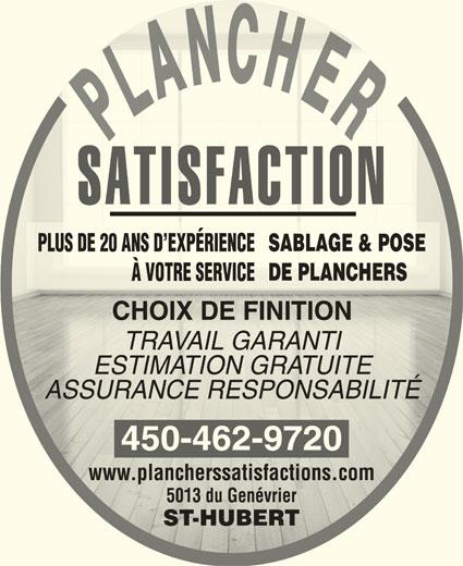 Les Planchers Satisfaction (450-462-9720) - Annonce illustrée======= - SABLAGE & POSESABLAGE & POSE PLUS DE 20 ANS D EXPÉRIENCEPLUS DE 20 ANS D EXPÉRIENCE DE PLANCHERSDE PLANCHERS À VOTRE SERVICEÀ VOTRE SERVICE CHOIX DE FINITIONCHOIX DE FINITION TRAVAIL GARANTITRAVAIL GARANTI ESTIMATION GRATUITEESTIMATION GRATUITE ASSURANCE RESPONSABILITÉASSURANCE RESPONSABILITÉ 450-462-9720 www.plancherssatisfactions.comwww.plancherssatisfactions.com 5013 du Genévrier5013 du Genévrier ST-HUBERTST-HUBERT