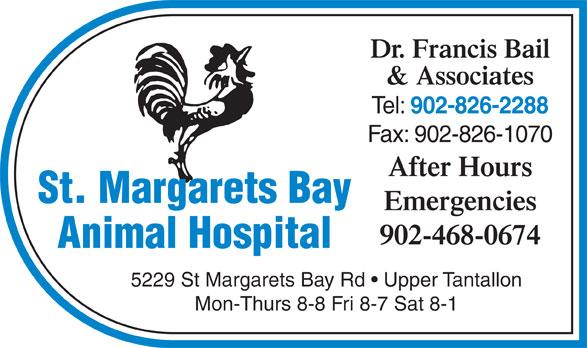 St Margarets Bay Animal Hospital (902-826-2288) - Display Ad - & Associates Tel: Dr. Francis Bail 902-826-2288 Fax: 902-826-1070 After Hours St. Margarets Bay Emergencies 902-468-0674 5229 St Margarets Bay Rd   Upper Tantallon Mon-Thurs 8-8 Fri 8-7 Sat 8-1 Animal Hospital